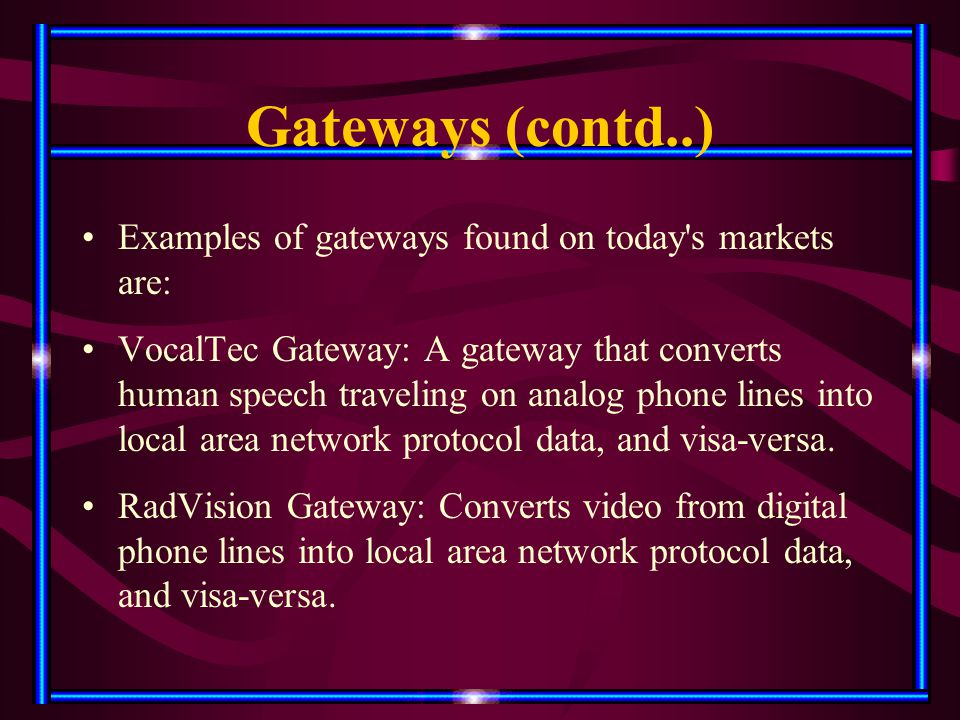 Gateways (contd..) Examples of gateways found on today's markets are: VocalTec Gateway: A gateway that converts human speech traveling on analog phone