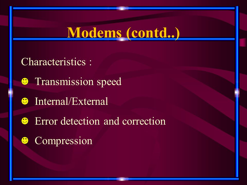 Modems (contd..) Characteristics : Transmission speed Internal/External Error detection and correction Compression
