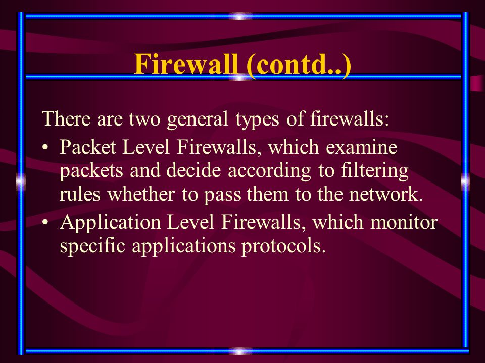 Firewall (contd..) There are two general types of firewalls: Packet Level Firewalls, which examine packets and decide according to filtering rules whe