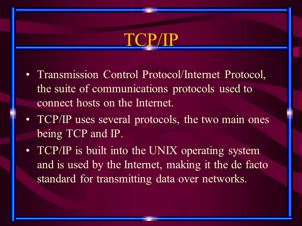 TCP/IP Transmission Control Protocol/Internet Protocol, the suite of communications protocols used to connect hosts on the Internet. TCP/IP uses sever