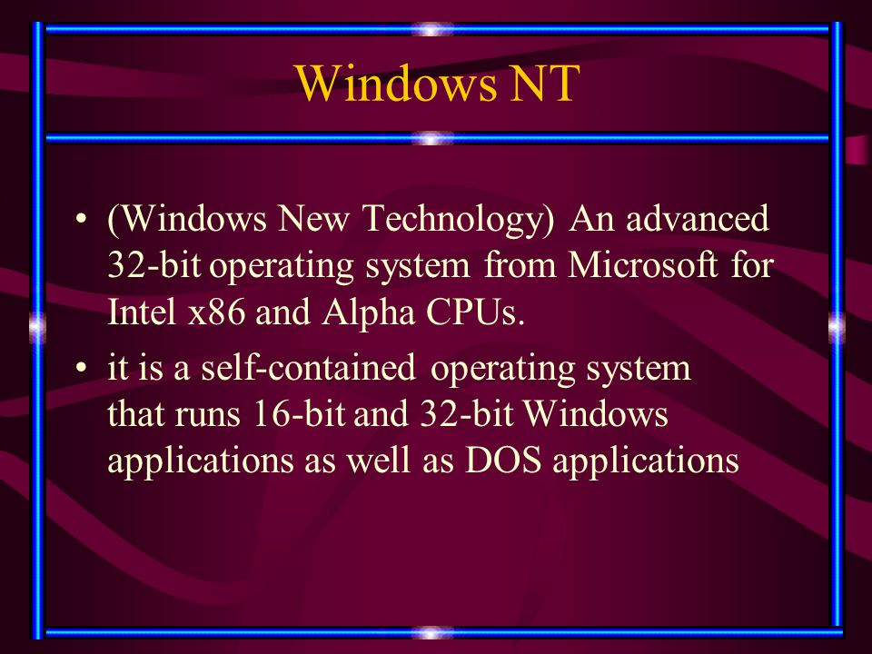 Windows NT (Windows New Technology) An advanced 32-bit operating system from Microsoft for Intel x86 and Alpha CPUs. it is a self-contained operating