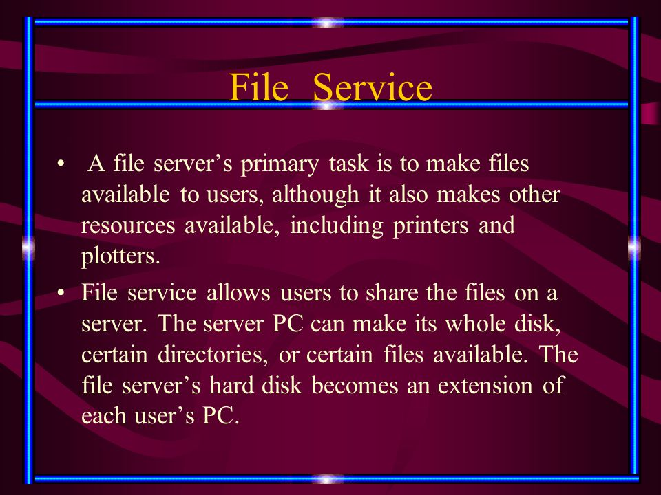File Service A file server's primary task is to make files available to users, although it also makes other resources available, including printers an