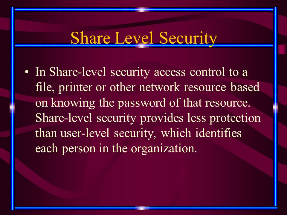 Share Level Security In Share-level security access control to a file, printer or other network resource based on knowing the password of that resourc