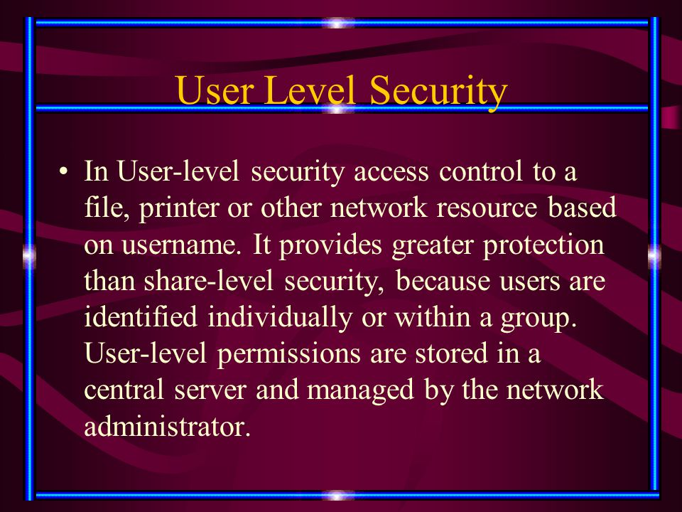 User Level Security In User-level security access control to a file, printer or other network resource based on username. It provides greater protecti