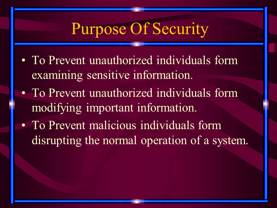 Purpose Of Security To Prevent unauthorized individuals form examining sensitive information. To Prevent unauthorized individuals form modifying impor