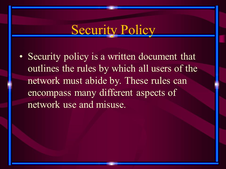 Security Policy Security policy is a written document that outlines the rules by which all users of the network must abide by. These rules can encompa