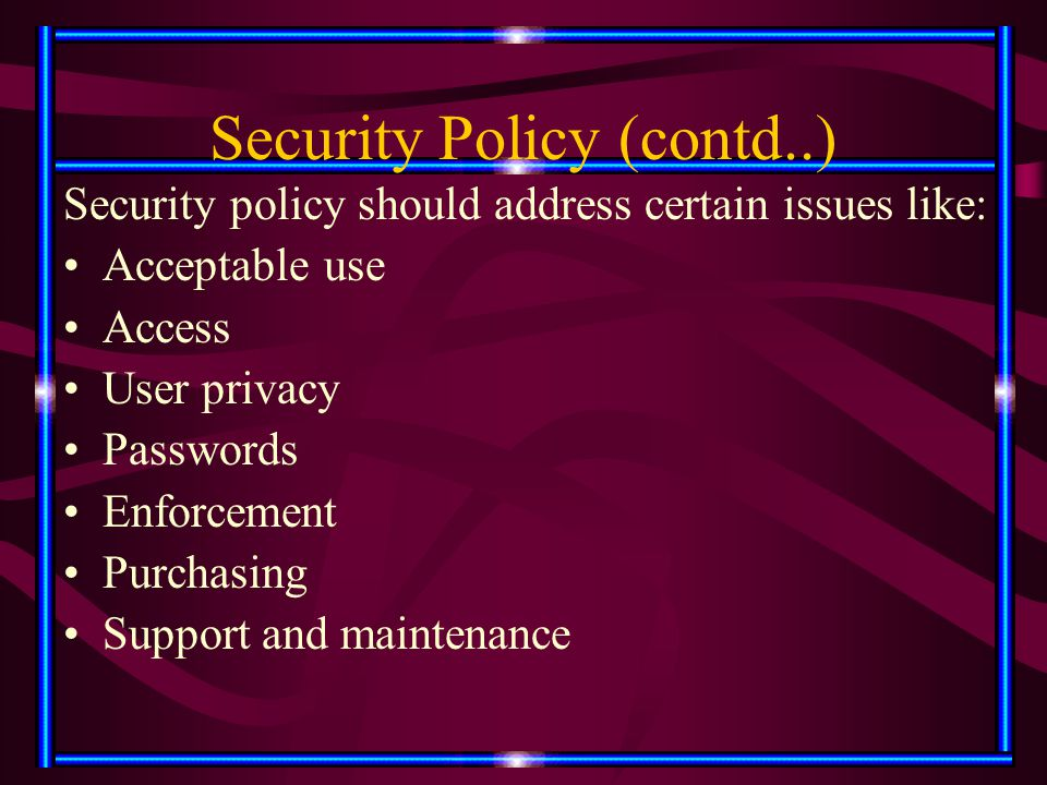 Security Policy (contd..) Security policy should address certain issues like: Acceptable use Access User privacy Passwords Enforcement Purchasing Supp