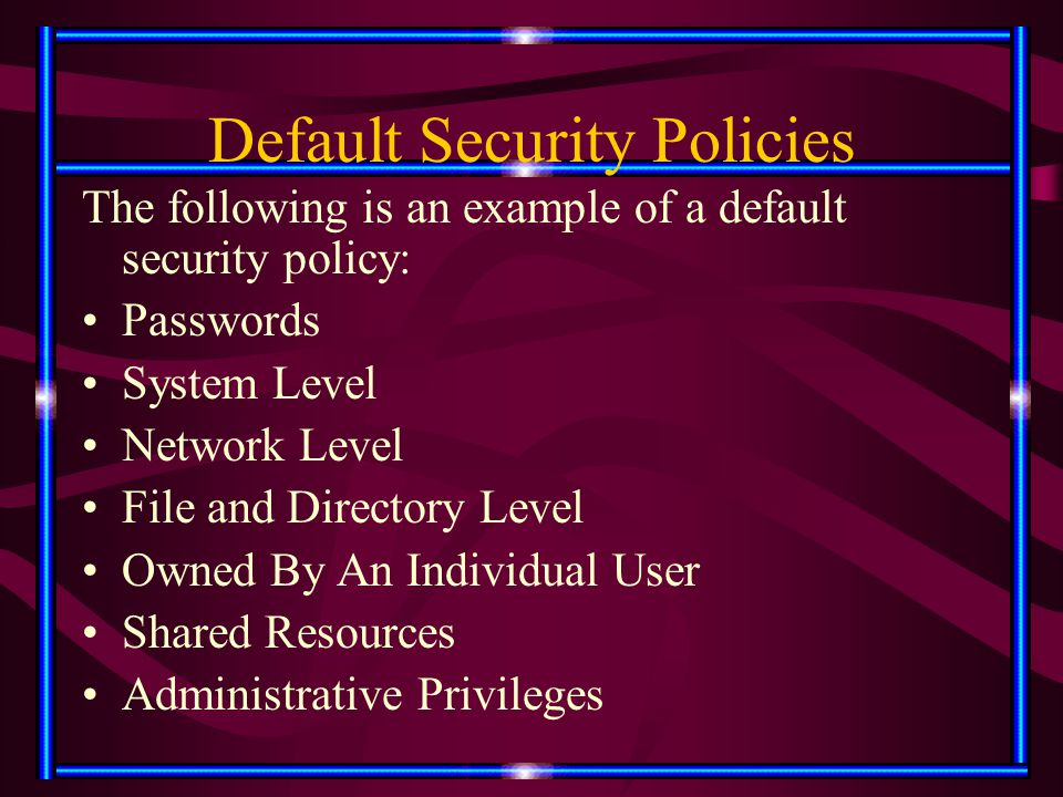 Default Security Policies The following is an example of a default security policy: Passwords System Level Network Level File and Directory Level Owne
