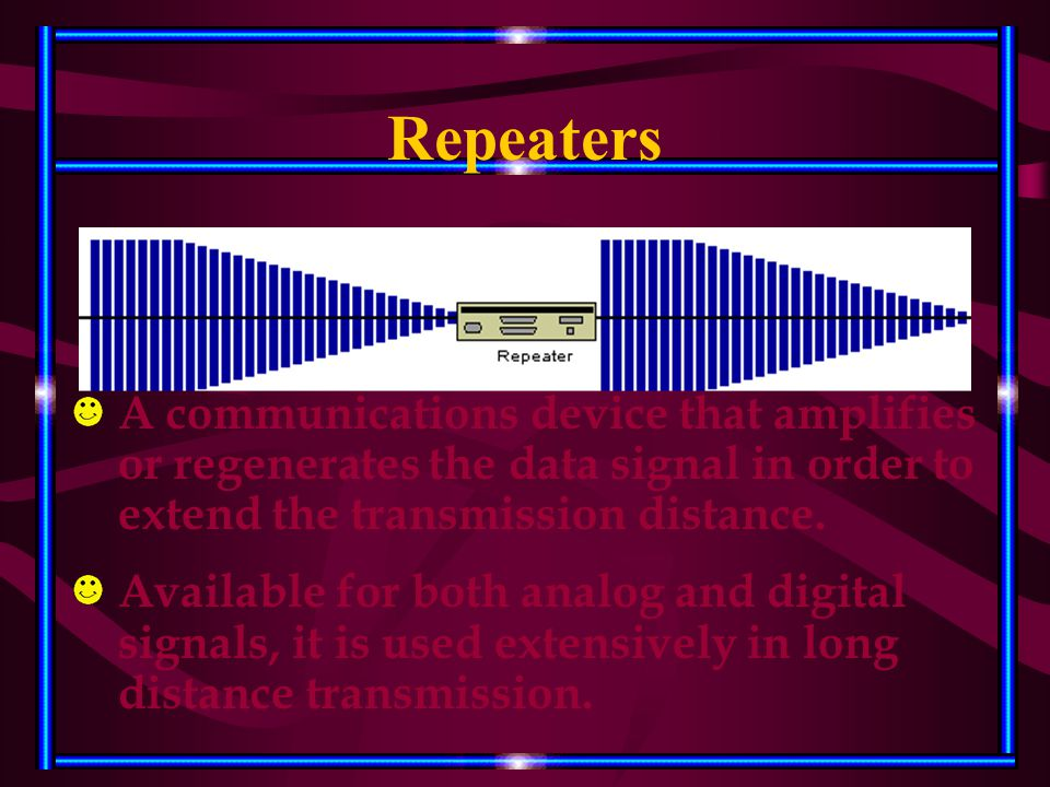 Repeaters A communications device that amplifies or regenerates the data signal in order to extend the transmission distance. Available for both analo