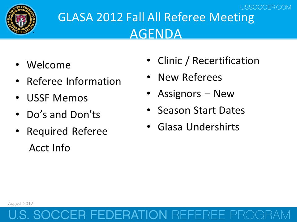 August 2012 1 GLASA 2012 Fall All Referee Meeting AGENDA Welcome Referee Information USSF Memos Do's and Don'ts Required Referee Acct Info Clinic / Recertification New Referees Assignors – New Season Start Dates Glasa Undershirts