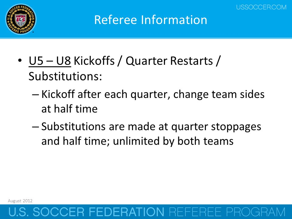 August 2012 10 Referee Information U5 – U8 Kickoffs / Quarter Restarts / Substitutions: – Kickoff after each quarter, change team sides at half time – Substitutions are made at quarter stoppages and half time; unlimited by both teams