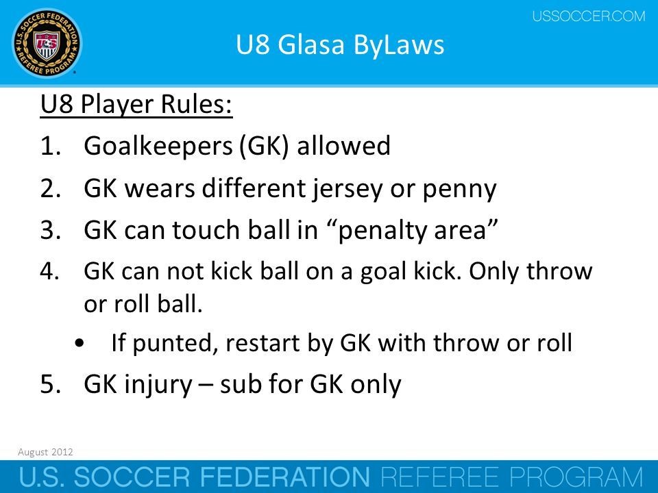August 2012 11 U8 Glasa ByLaws U8 Player Rules: 1.Goalkeepers (GK) allowed 2.GK wears different jersey or penny 3.GK can touch ball in penalty area 4.GK can not kick ball on a goal kick.