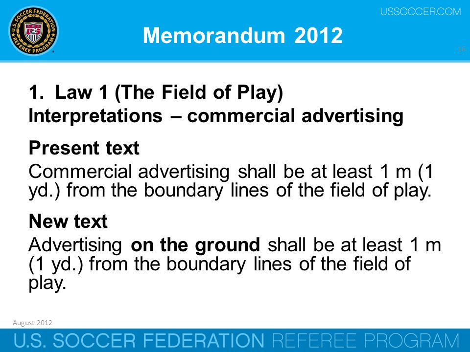 August 2012 16 Memorandum 2012 1.Law 1 (The Field of Play) Interpretations – commercial advertising Present text Commercial advertising shall be at least 1 m (1 yd.) from the boundary lines of the field of play.