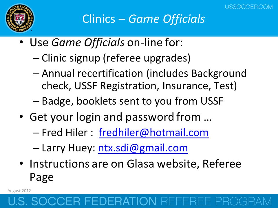 August 2012 30 Clinics – Game Officials Use Game Officials on-line for: – Clinic signup (referee upgrades) – Annual recertification (includes Background check, USSF Registration, Insurance, Test) – Badge, booklets sent to you from USSF Get your login and password from … – Fred Hiler : fredhiler@hotmail.comfredhiler@hotmail.com – Larry Huey: ntx.sdi@gmail.comntx.sdi@gmail.com Instructions are on Glasa website, Referee Page