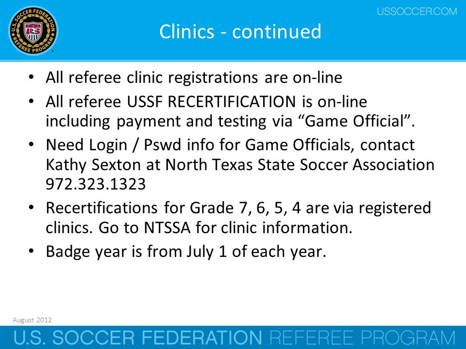August 2012 31 Clinics - continued All referee clinic registrations are on-line All referee USSF RECERTIFICATION is on-line including payment and testing via Game Official .