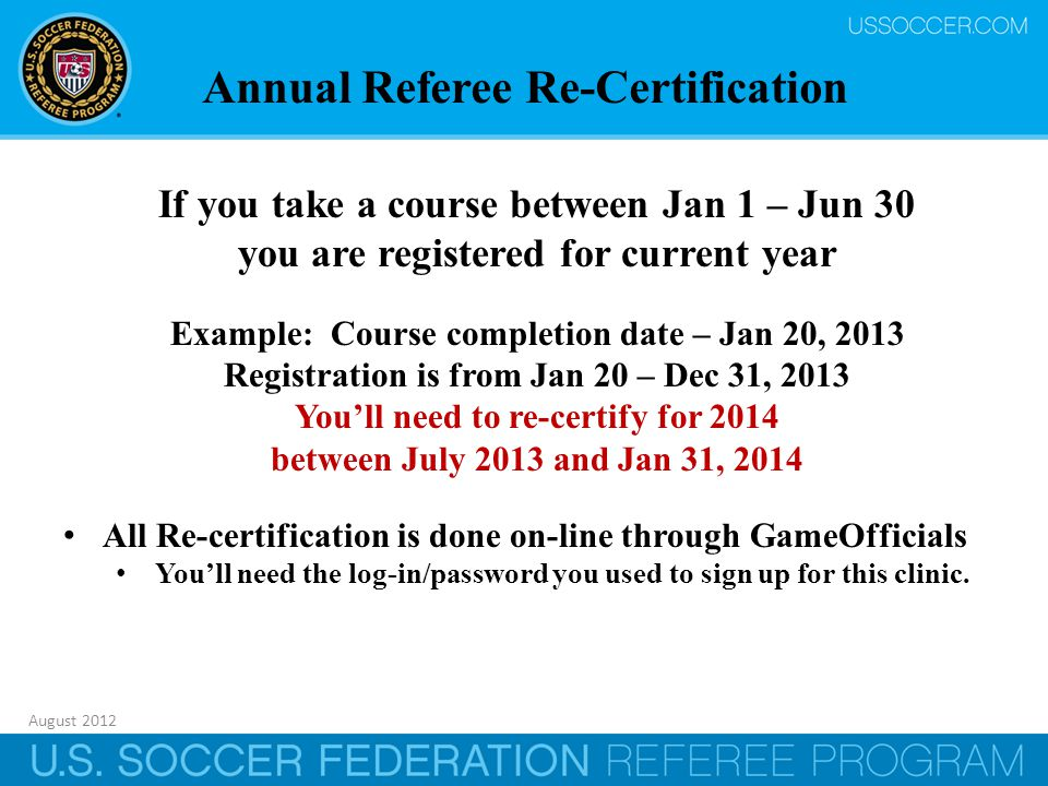 August 2012 33 If you take a course between Jan 1 – Jun 30 you are registered for current year Example: Course completion date – Jan 20, 2013 Registration is from Jan 20 – Dec 31, 2013 You'll need to re-certify for 2014 between July 2013 and Jan 31, 2014 All Re-certification is done on-line through GameOfficials You'll need the log-in/password you used to sign up for this clinic.