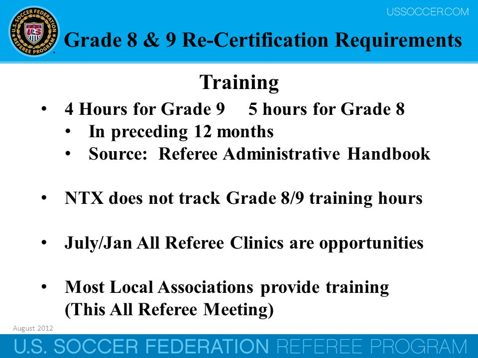 August 2012 34 Training 4 Hours for Grade 9 5 hours for Grade 8 In preceding 12 months Source: Referee Administrative Handbook NTX does not track Grade 8/9 training hours July/Jan All Referee Clinics are opportunities Most Local Associations provide training (This All Referee Meeting) Grade 8 & 9 Re-Certification Requirements