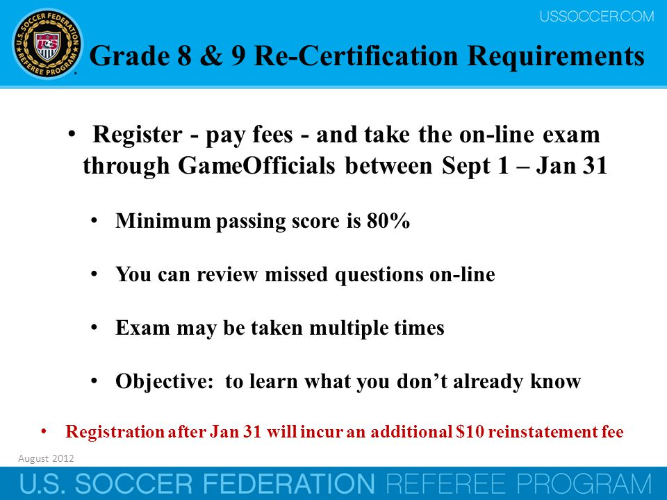 August 2012 35 Register - pay fees - and take the on-line exam through GameOfficials between Sept 1 – Jan 31 Minimum passing score is 80% You can review missed questions on-line Exam may be taken multiple times Objective: to learn what you don't already know Registration after Jan 31 will incur an additional $10 reinstatement fee Grade 8 & 9 Re-Certification Requirements