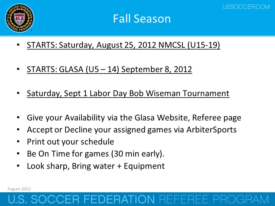 August 2012 39 Fall Season STARTS: Saturday, August 25, 2012 NMCSL (U15-19) STARTS: GLASA (U5 – 14) September 8, 2012 Saturday, Sept 1 Labor Day Bob Wiseman Tournament Give your Availability via the Glasa Website, Referee page Accept or Decline your assigned games via ArbiterSports Print out your schedule Be On Time for games (30 min early).