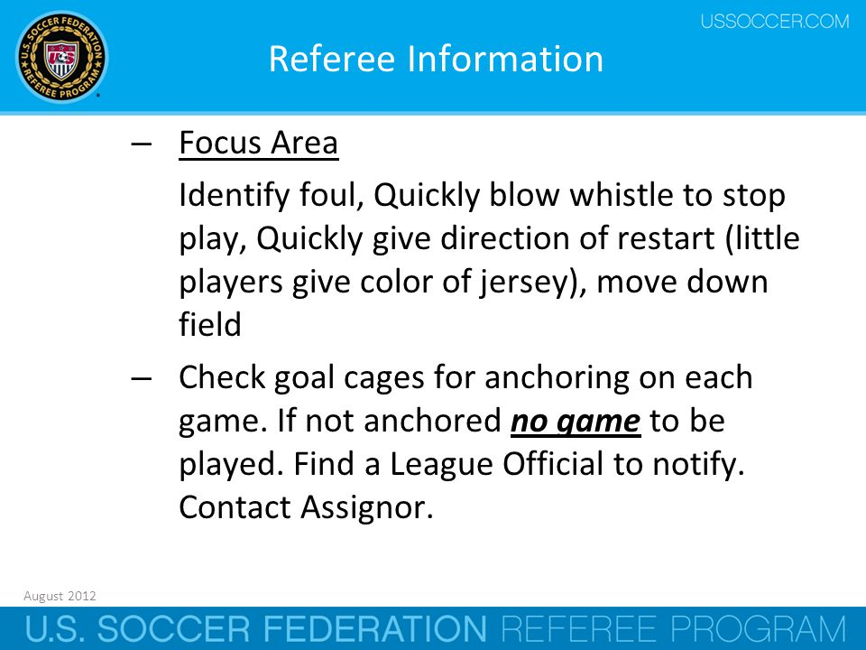 August 2012 4 Referee Information – Focus Area Identify foul, Quickly blow whistle to stop play, Quickly give direction of restart (little players give color of jersey), move down field – Check goal cages for anchoring on each game.