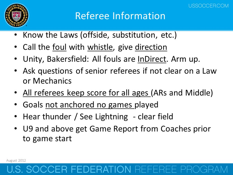 August 2012 9 Referee Information Know the Laws (offside, substitution, etc.) Call the foul with whistle, give direction Unity, Bakersfield: All fouls are InDirect.