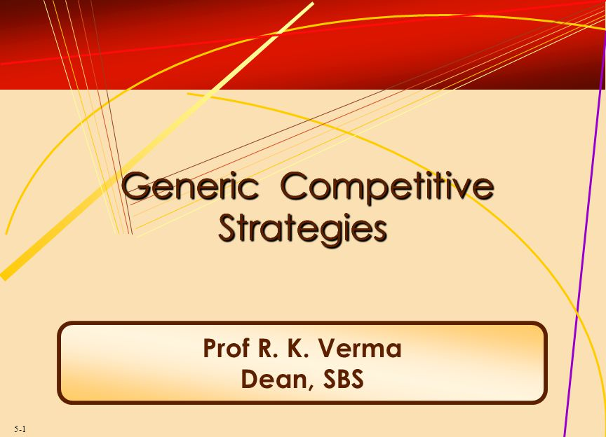 5-1 Generic Competitive Strategies Generic Competitive Strategies Prof R. K. Verma Dean, SBS