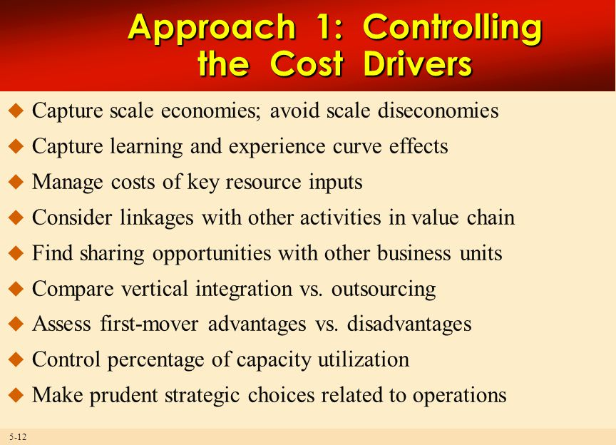 5-12 Approach 1: Controlling the Cost Drivers  Capture scale economies; avoid scale diseconomies  Capture learning and experience curve effects  Manage costs of key resource inputs  Consider linkages with other activities in value chain  Find sharing opportunities with other business units  Compare vertical integration vs.
