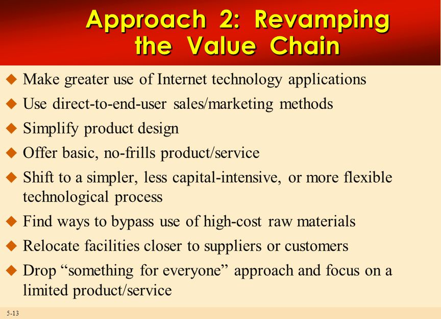 5-13 Approach 2: Revamping the Value Chain  Make greater use of Internet technology applications  Use direct-to-end-user sales/marketing methods  Simplify product design  Offer basic, no-frills product/service  Shift to a simpler, less capital-intensive, or more flexible technological process  Find ways to bypass use of high-cost raw materials  Relocate facilities closer to suppliers or customers  Drop something for everyone approach and focus on a limited product/service