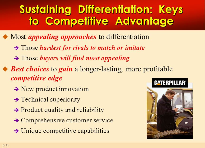 5-21 Sustaining Differentiation: Keys to Competitive Advantage  Most appealing approaches to differentiation  Those hardest for rivals to match or imitate  Those buyers will find most appealing  Best choices to gain a longer-lasting, more profitable competitive edge  New product innovation  Technical superiority  Product quality and reliability  Comprehensive customer service  Unique competitive capabilities