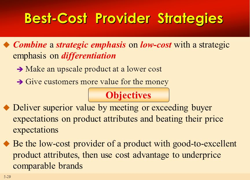 5-29 Best-Cost Provider Strategies  Combine a strategic emphasis on low-cost with a strategic emphasis on differentiation  Make an upscale product at a lower cost  Give customers more value for the money  Deliver superior value by meeting or exceeding buyer expectations on product attributes and beating their price expectations  Be the low-cost provider of a product with good-to-excellent product attributes, then use cost advantage to underprice comparable brands Objectives
