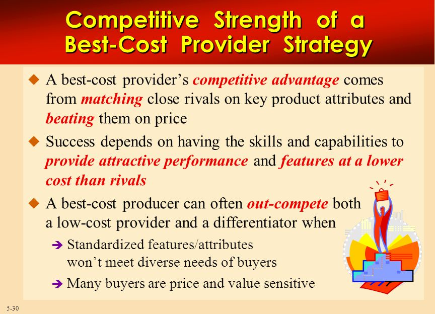 5-30  A best-cost provider's competitive advantage comes from matching close rivals on key product attributes and beating them on price  Success depends on having the skills and capabilities to provide attractive performance and features at a lower cost than rivals  A best-cost producer can often out-compete both a low-cost provider and a differentiator when  Standardized features/attributes won't meet diverse needs of buyers  Many buyers are price and value sensitive Competitive Strength of a Best-Cost Provider Strategy