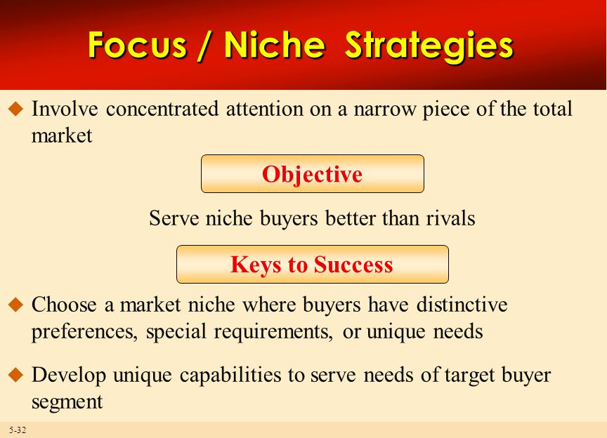 5-32 Focus / Niche Strategies  Involve concentrated attention on a narrow piece of the total market Serve niche buyers better than rivals  Choose a market niche where buyers have distinctive preferences, special requirements, or unique needs  Develop unique capabilities to serve needs of target buyer segment Objective Keys to Success
