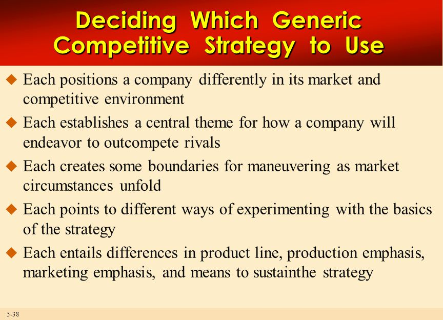 5-38 Deciding Which Generic Competitive Strategy to Use  Each positions a company differently in its market and competitive environment  Each establishes a central theme for how a company will endeavor to outcompete rivals  Each creates some boundaries for maneuvering as market circumstances unfold  Each points to different ways of experimenting with the basics of the strategy  Each entails differences in product line, production emphasis, marketing emphasis, and means to sustainthe strategy