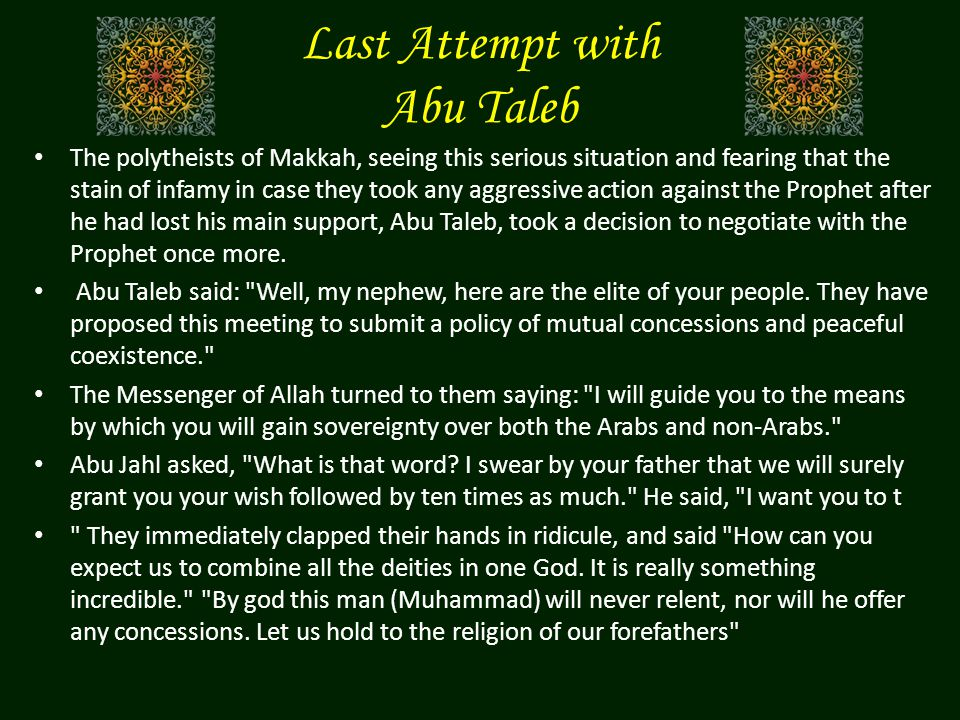 Last Attempt with Abu Taleb The polytheists of Makkah, seeing this serious situation and fearing that the stain of infamy in case they took any aggressive action against the Prophet after he had lost his main support, Abu Taleb, took a decision to negotiate with the Prophet once more.