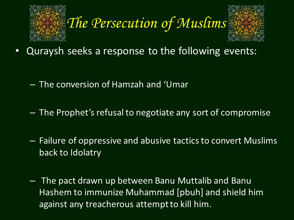 The Persecution of Muslims Quraysh seeks a response to the following events: – The conversion of Hamzah and 'Umar – The Prophet's refusal to negotiate any sort of compromise – Failure of oppressive and abusive tactics to convert Muslims back to Idolatry – The pact drawn up between Banu Muttalib and Banu Hashem to immunize Muhammad [pbuh] and shield him against any treacherous attempt to kill him.