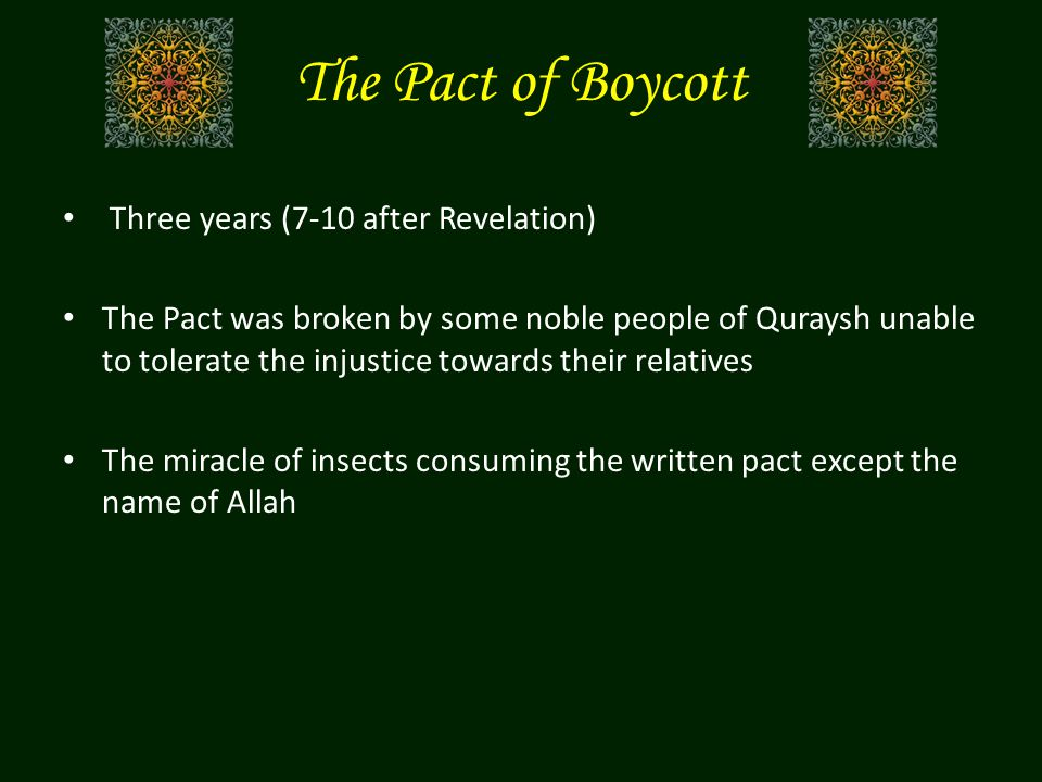 The Pact of Boycott Three years (7-10 after Revelation) The Pact was broken by some noble people of Quraysh unable to tolerate the injustice towards their relatives The miracle of insects consuming the written pact except the name of Allah