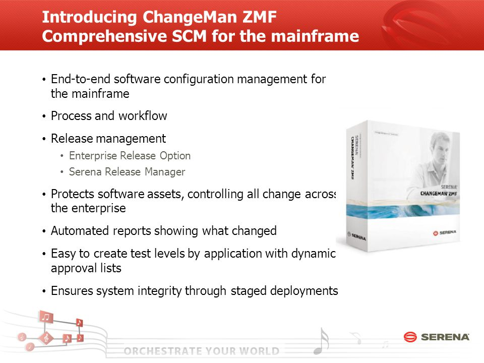Introducing ChangeMan ZMF Comprehensive SCM for the mainframe End-to-end software configuration management for the mainframe Process and workflow Release management Enterprise Release Option Serena Release Manager Protects software assets, controlling all change across the enterprise Automated reports showing what changed Easy to create test levels by application with dynamic approval lists Ensures system integrity through staged deployments