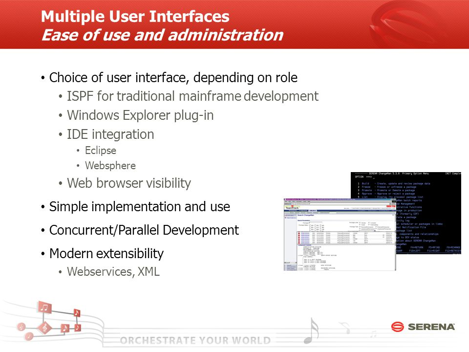 Multiple User Interfaces Ease of use and administration Choice of user interface, depending on role ISPF for traditional mainframe development Windows Explorer plug-in IDE integration Eclipse Websphere Web browser visibility Simple implementation and use Concurrent/Parallel Development Modern extensibility Webservices, XML