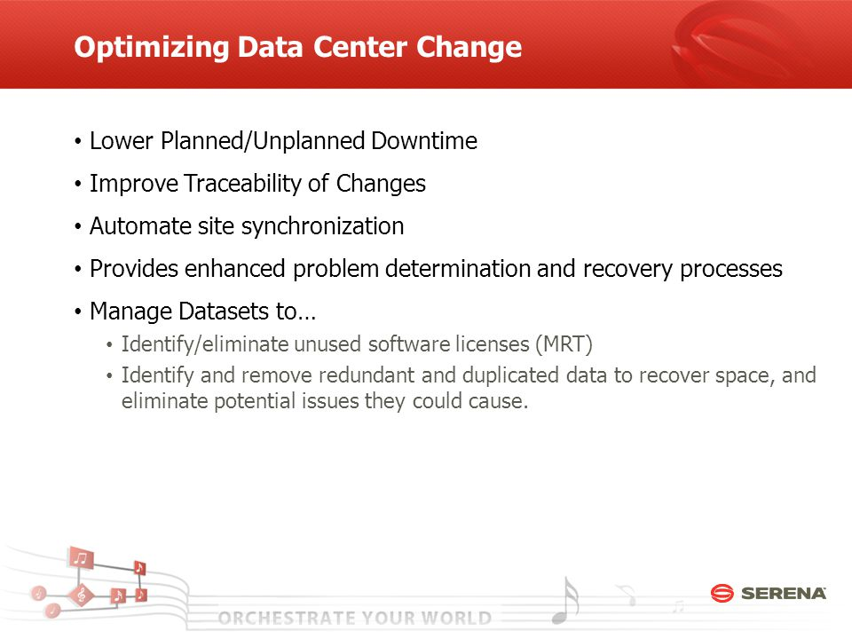 Optimizing Data Center Change Lower Planned/Unplanned Downtime Improve Traceability of Changes Automate site synchronization Provides enhanced problem determination and recovery processes Manage Datasets to… Identify/eliminate unused software licenses (MRT) Identify and remove redundant and duplicated data to recover space, and eliminate potential issues they could cause.