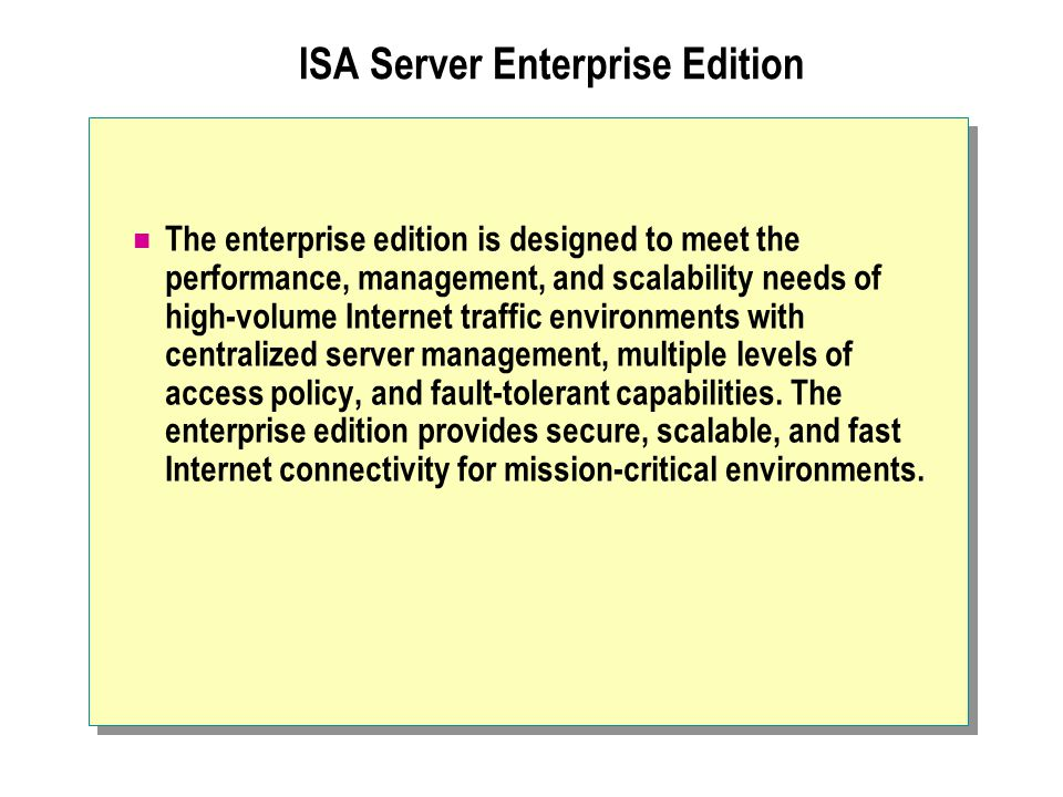 ISA Server Enterprise Edition The enterprise edition is designed to meet the performance, management, and scalability needs of high-volume Internet tr