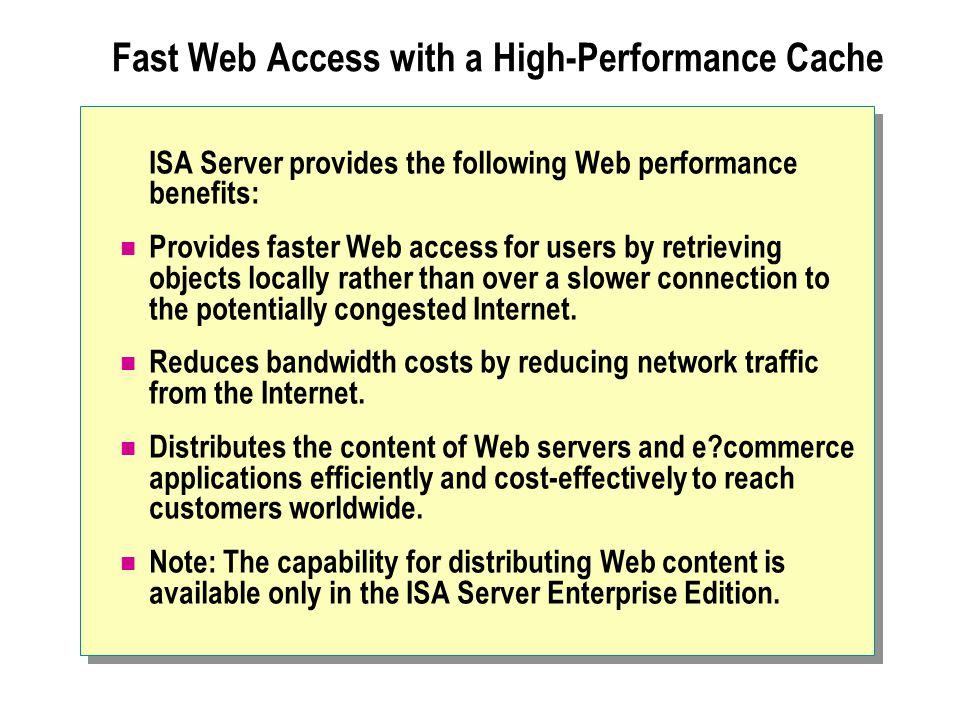 Fast Web Access with a High-Performance Cache ISA Server provides the following Web performance benefits: Provides faster Web access for users by retr