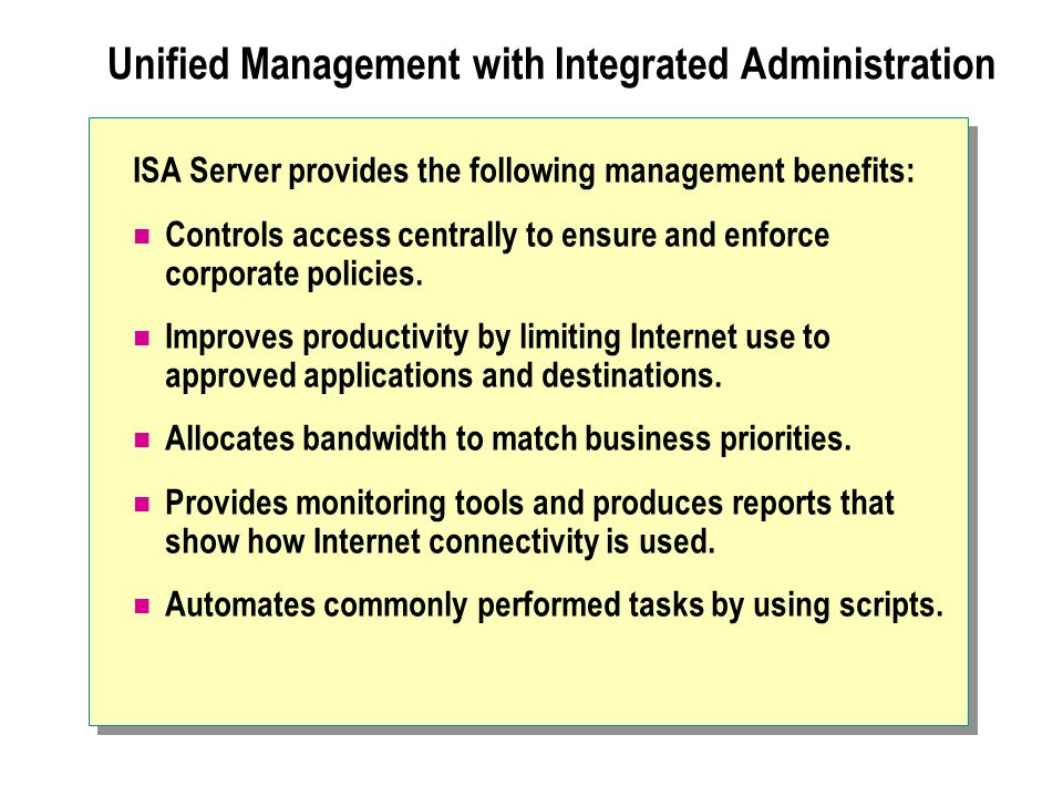 Unified Management with Integrated Administration ISA Server provides the following management benefits: Controls access centrally to ensure and enforce corporate policies.