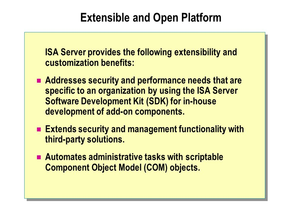 Extensible and Open Platform ISA Server provides the following extensibility and customization benefits: Addresses security and performance needs that