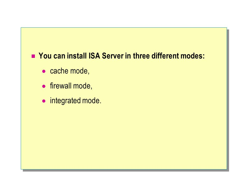 You can install ISA Server in three different modes: cache mode, firewall mode, integrated mode.