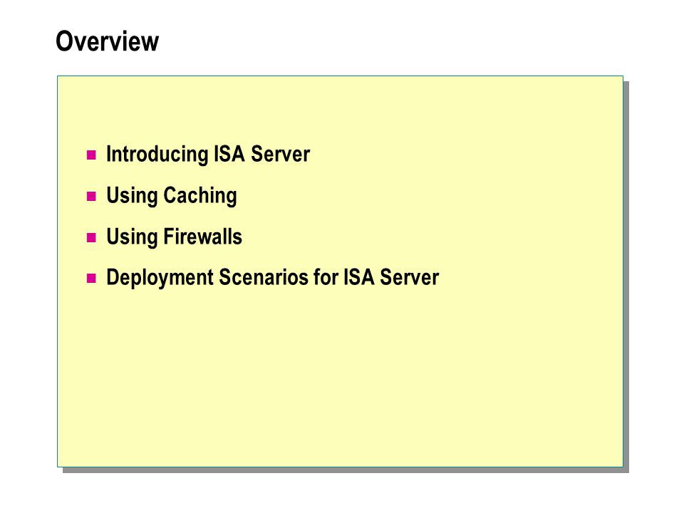Overview Introducing ISA Server Using Caching Using Firewalls Deployment Scenarios for ISA Server