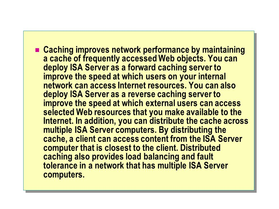 Caching improves network performance by maintaining a cache of frequently accessed Web objects.