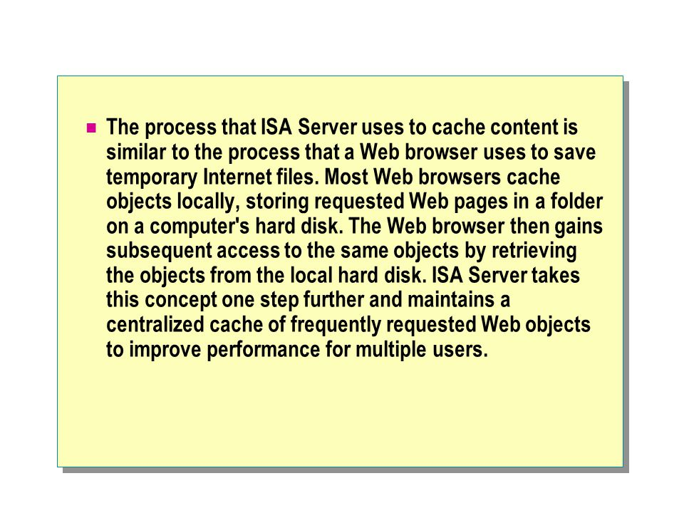 The process that ISA Server uses to cache content is similar to the process that a Web browser uses to save temporary Internet files. Most Web browser
