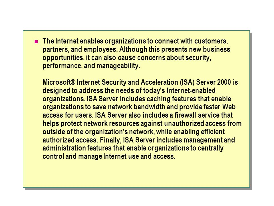 The Internet enables organizations to connect with customers, partners, and employees. Although this presents new business opportunities, it can also