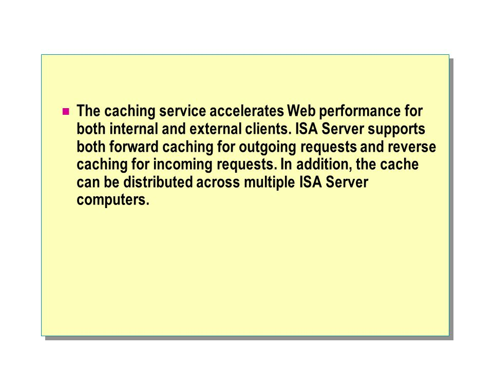 The caching service accelerates Web performance for both internal and external clients. ISA Server supports both forward caching for outgoing requests
