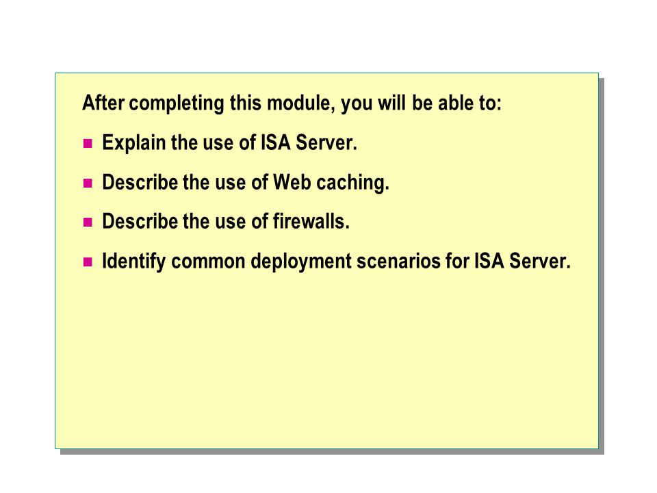 After completing this module, you will be able to: Explain the use of ISA Server. Describe the use of Web caching. Describe the use of firewalls. Iden